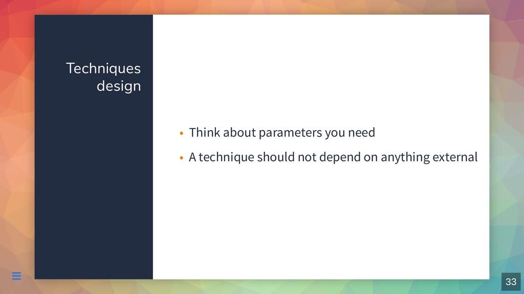 Techniques design Think about parameters you ne...