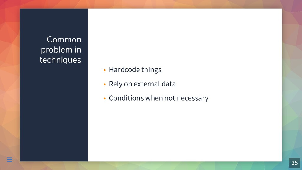 Common problem in techniques Hardcode things • ...