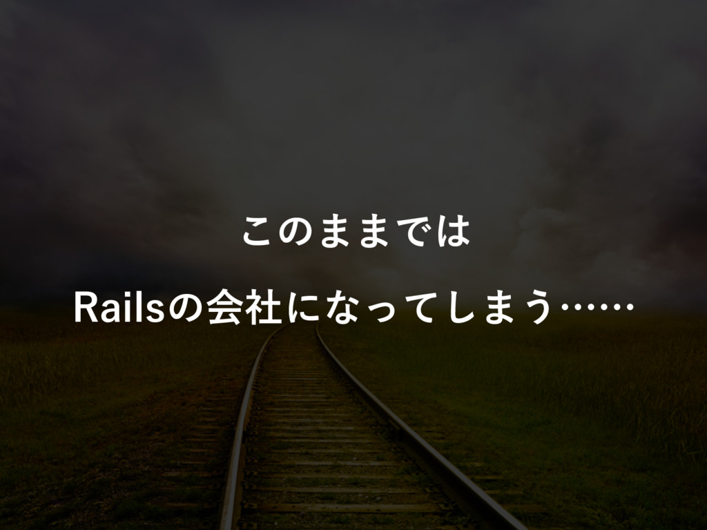 このままでは Railsの会社になってしまう……