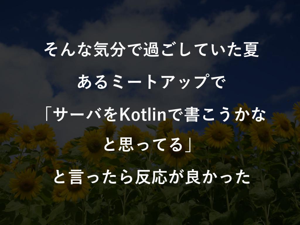 そんな気分で過ごしていた夏 あるミートアップで 「サーバをKotlinで書こうかな と思ってる...