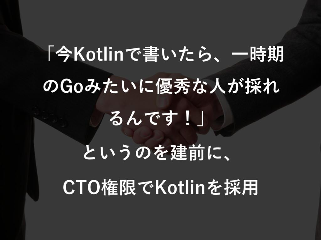 「今Kotlinで書いたら、⼀時期 のGoみたいに優秀な⼈が採れ るんです!」 というのを建前...