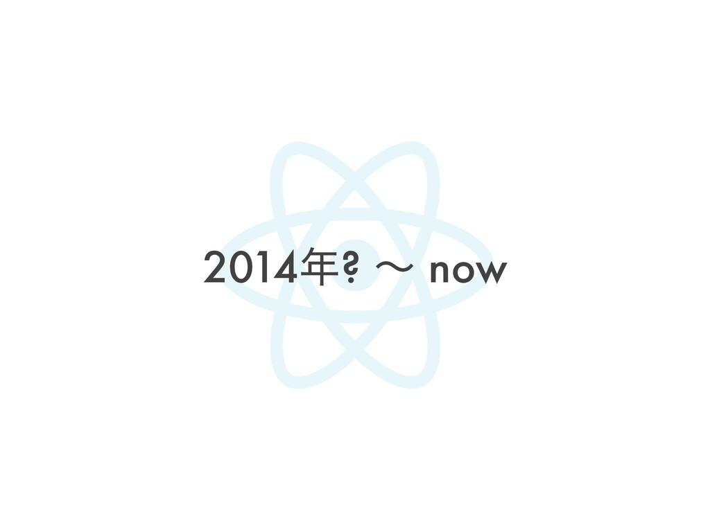2014? ʙ now