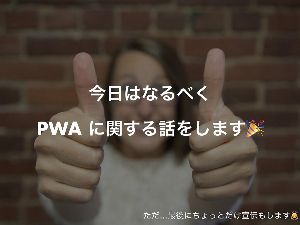 ࠓͳΔ͘   PWA ʹؔ͢ΔΛ͠·͢🎉 ͨͩ…࠷ޙʹͪΐͬͱ͚ͩએ͠·͢🙇
