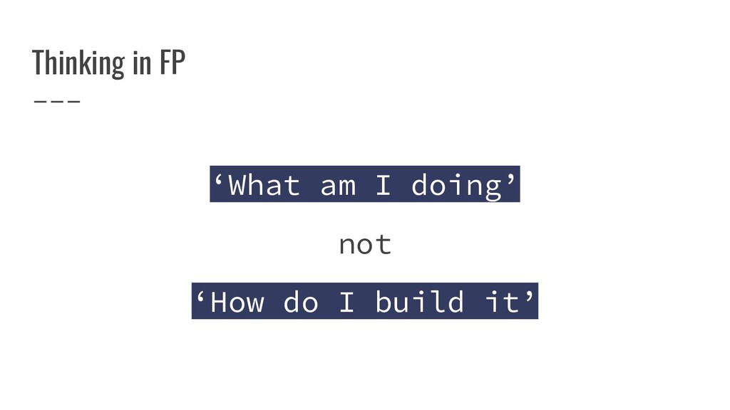 Thinking in FP 'What am I doing' not 'How do I ...