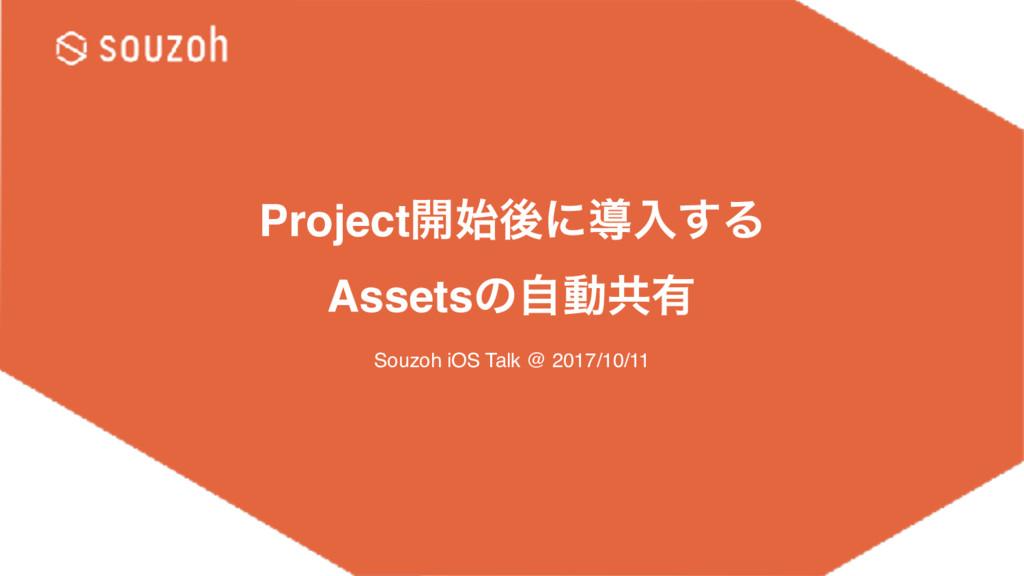 Project։ޙʹಋೖ͢Δ Assetsͷࣗಈڞ༗ Souzoh iOS Talk @ 2...