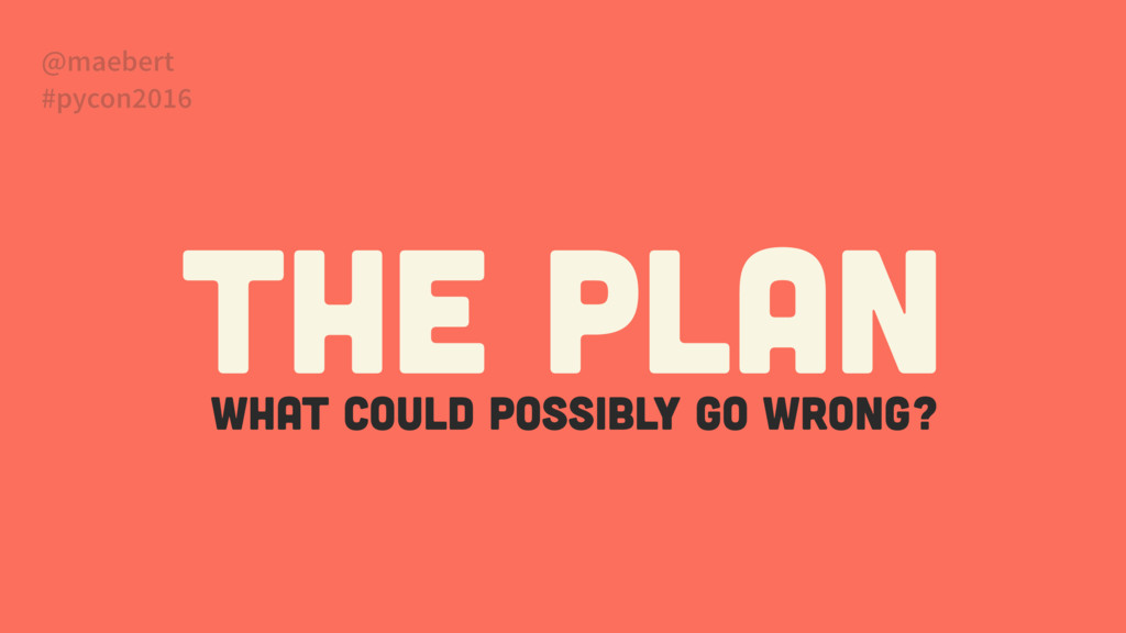 What could possibly go wrong? The Plan @maebert...