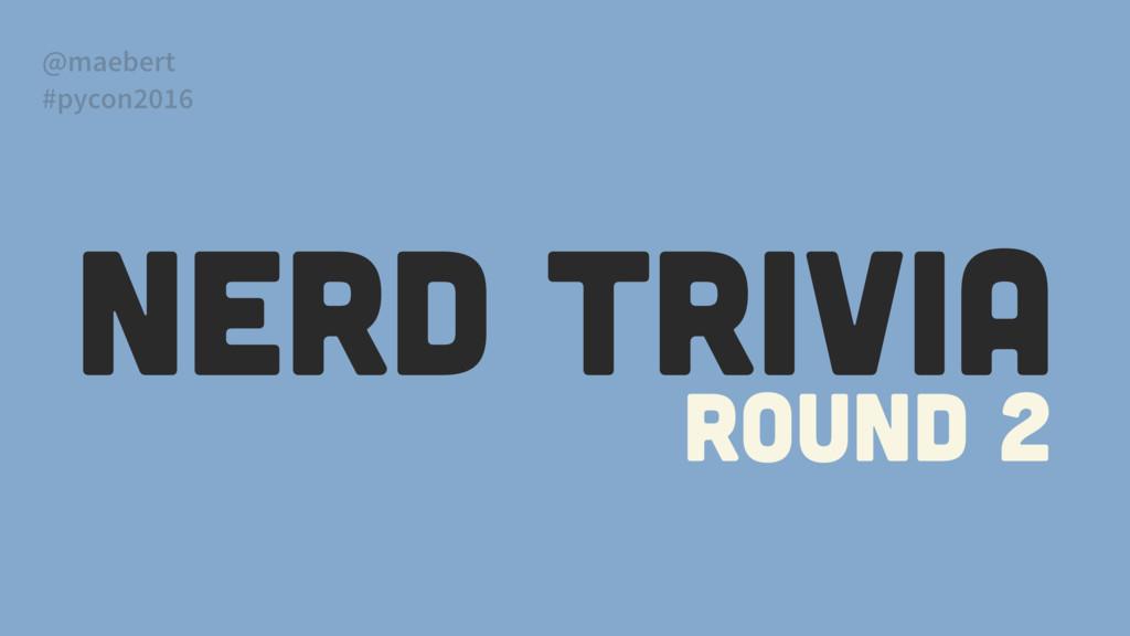 NERD TRIVIA Round 2 @maebert #pycon2016