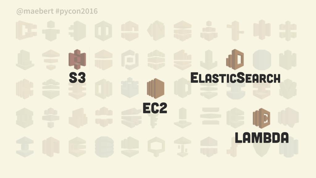 S3 Elasticsearch EC2 Lambda @maebert #pycon2016