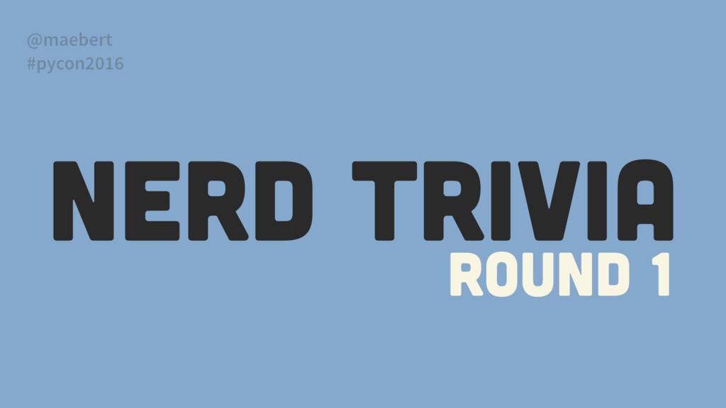 NERD TRIVIA Round 1 @maebert #pycon2016