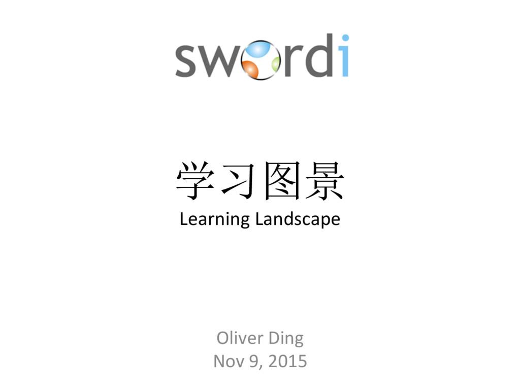 学习图景 Learning Landscape Oliver Ding Nov 9, 2015