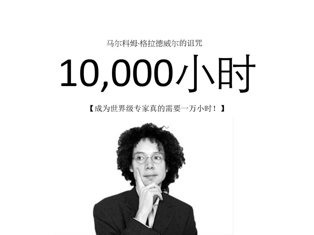 10,000⼩时 【成为世界级专家真的需要一万小时!】 马尔科姆·格拉德威尔的诅咒
