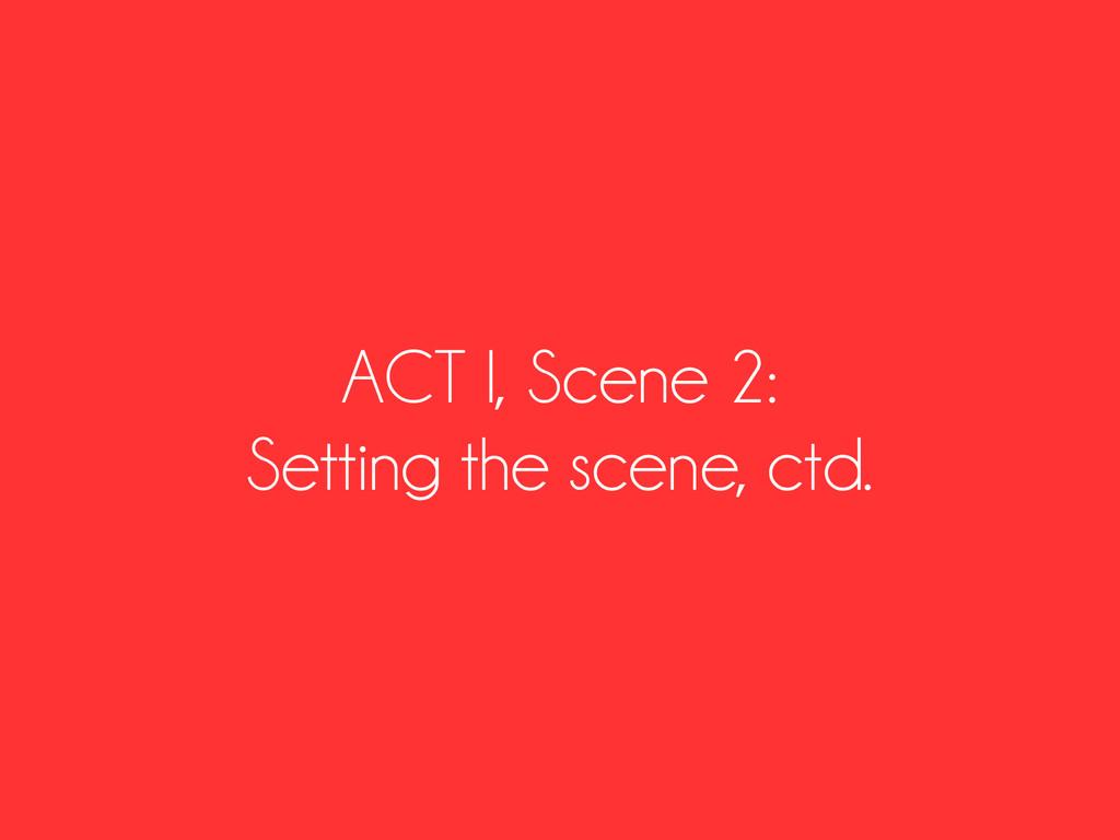 ACT I, Scene 2: Setting the scene, ctd.