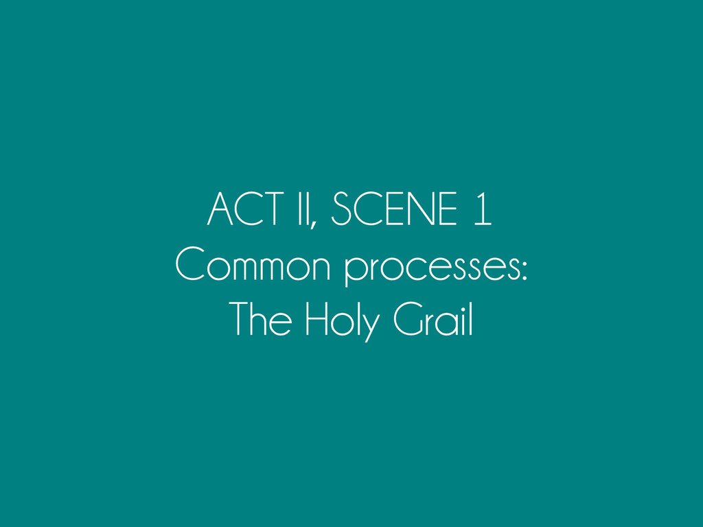 ACT II, SCENE 1 Common processes: The Holy Grail