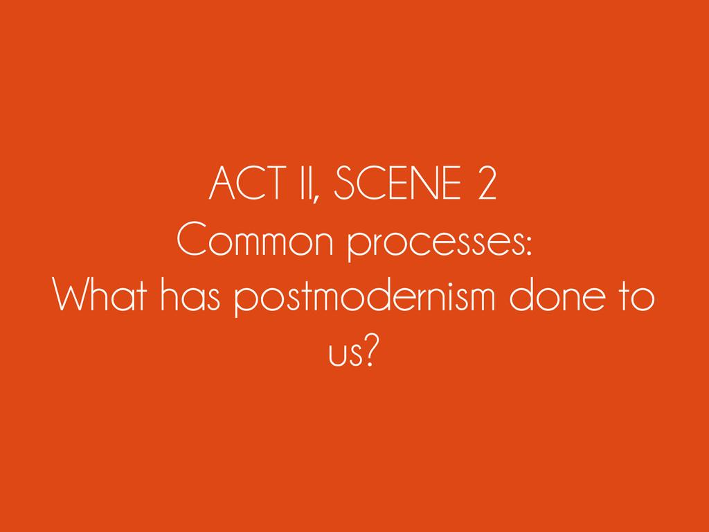ACT II, SCENE 2 Common processes: What has post...
