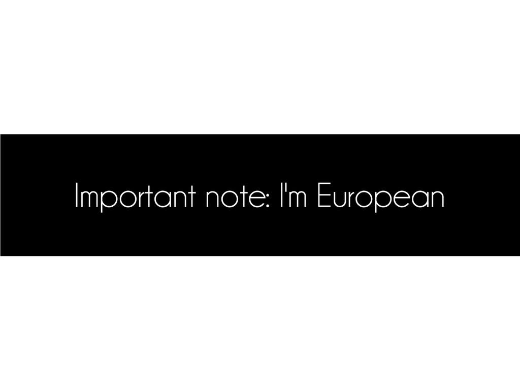 Important note: I'm European