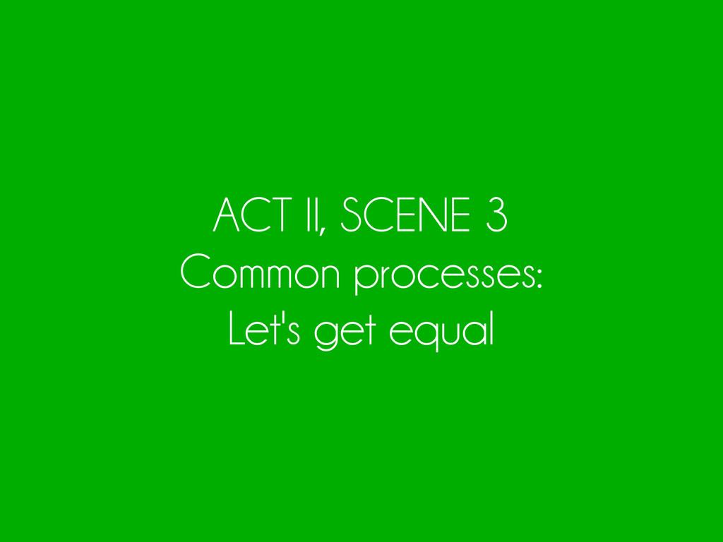 ACT II, SCENE 3 Common processes: Let's get equ...