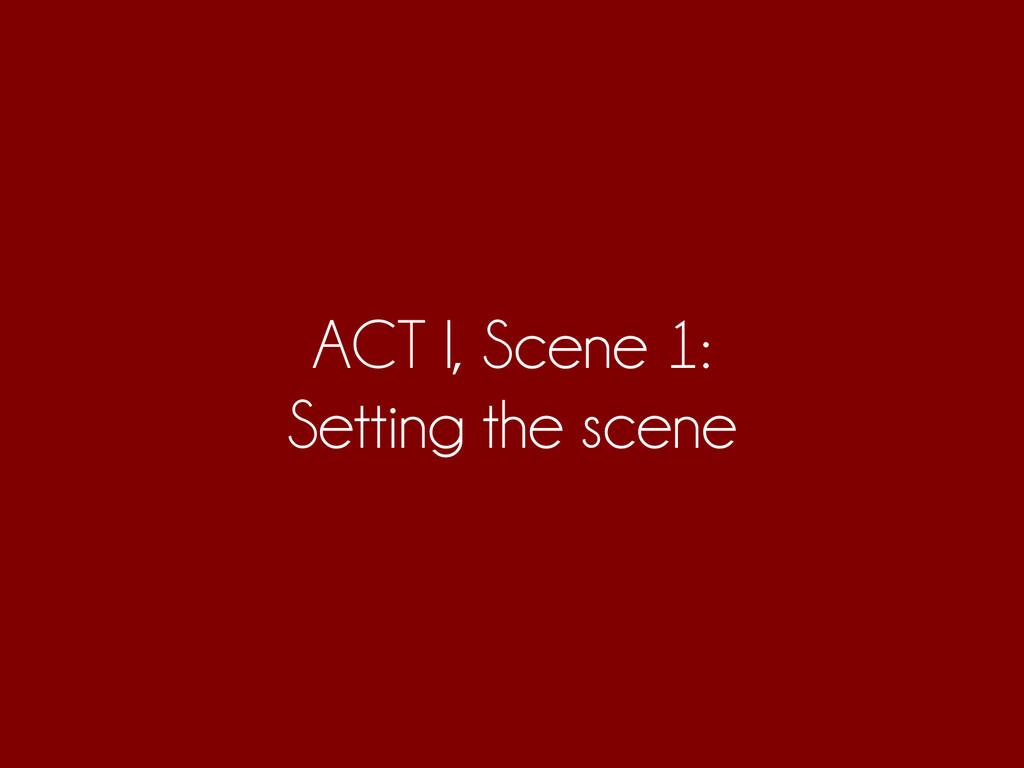 ACT I, Scene 1: Setting the scene