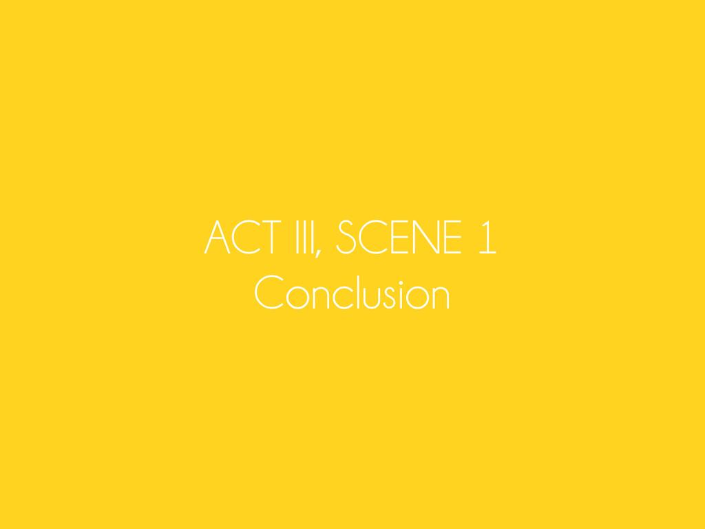 ACT III, SCENE 1 Conclusion