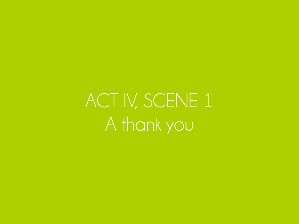 ACT IV, SCENE 1 A thank you
