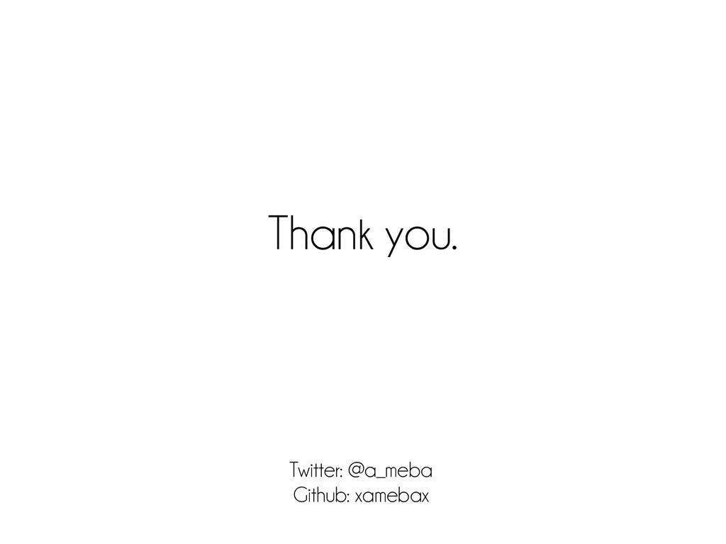 Thank you. Twitter: @a_meba Github: xamebax