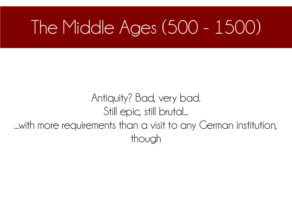 The Middle Ages (500 - 1500) Antiquity? Bad, ve...