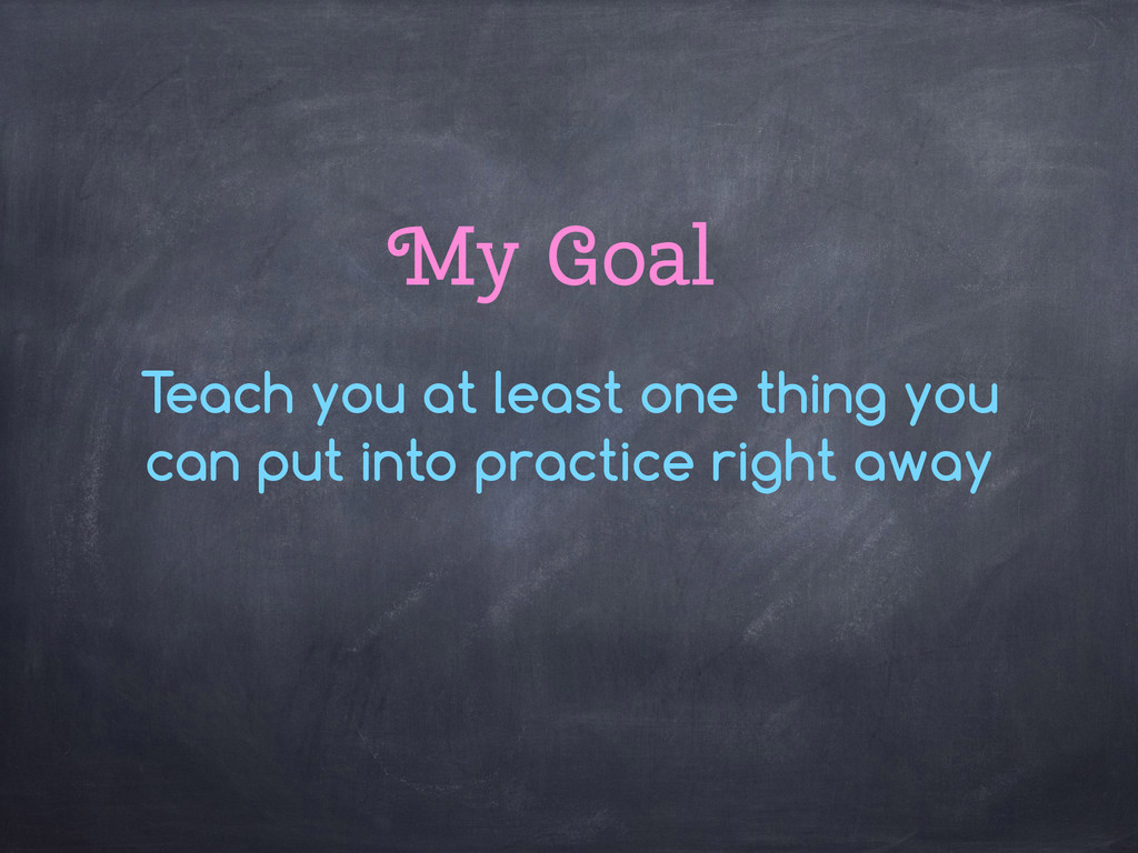 My Goal Teach you at least one thing you can pu...