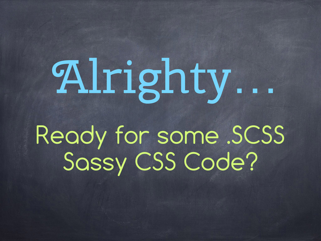 Alrighty… Ready for some .SCSS Sassy CSS Code?