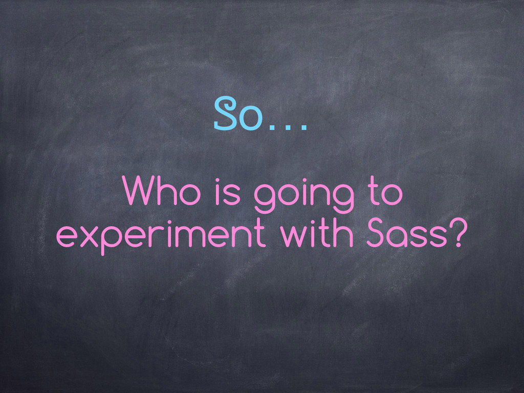 So… Who is going to experiment with Sass?