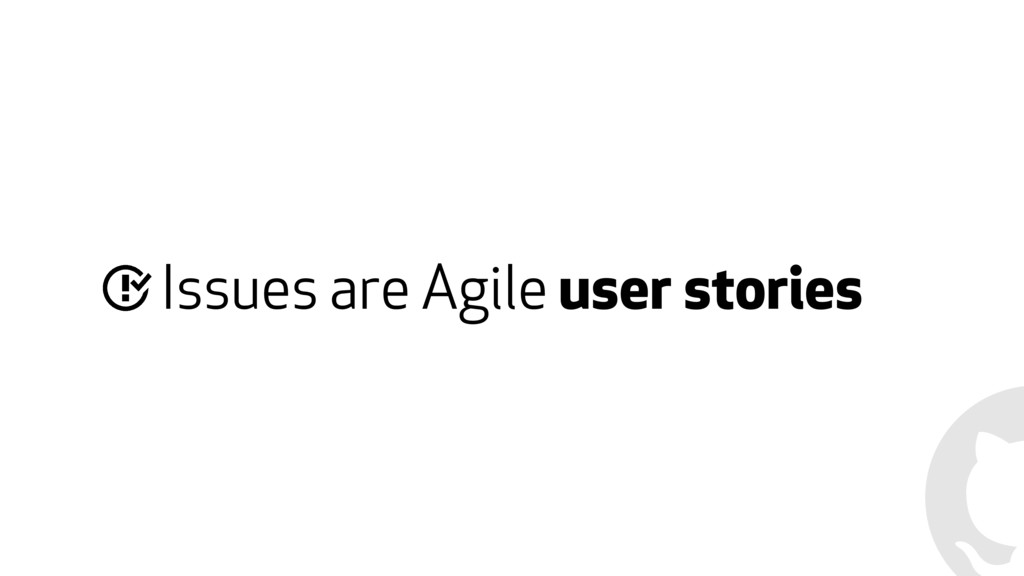 Issues are Agile user stories