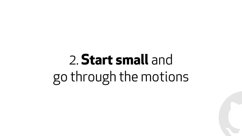 2. Start small and go through the motions