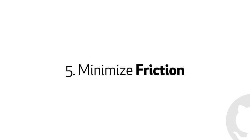 5. Minimize Friction