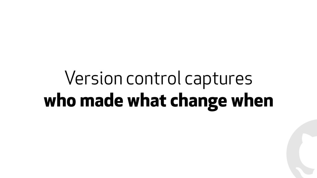 Version control captures who made what change w...