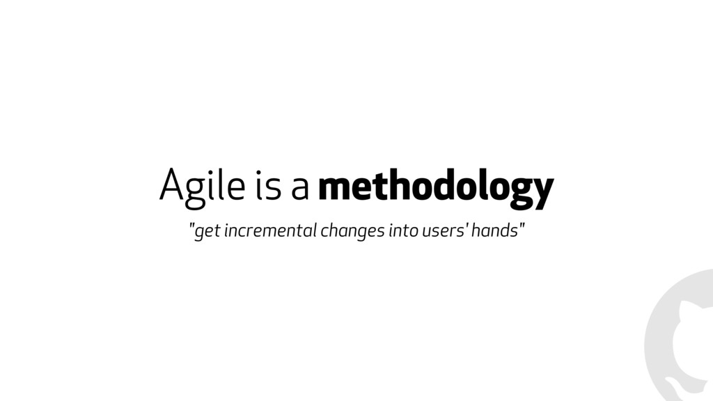 "Agile is a methodology ""get incremental changes..."