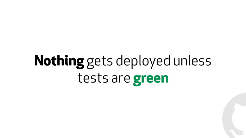 Nothing gets deployed unless tests are green