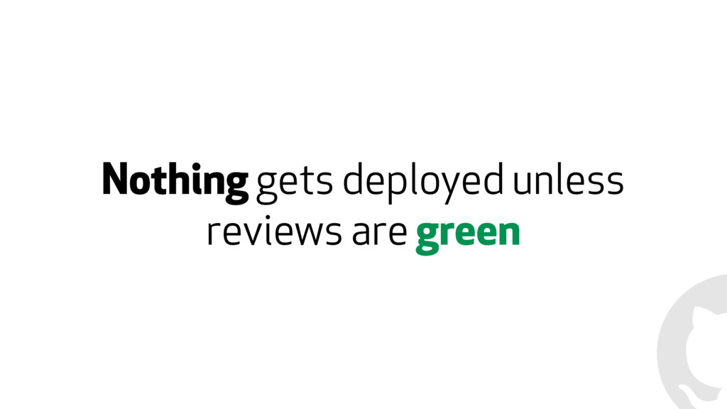 Nothing gets deployed unless reviews are green