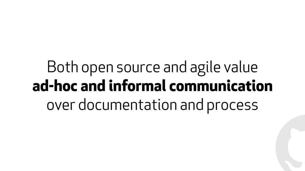 Both open source and agile value ad-hoc and inf...