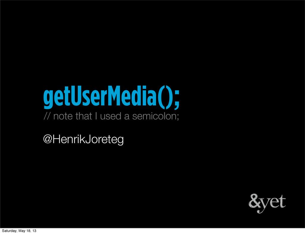 @HenrikJoreteg getUserMedia(); // note that I u...