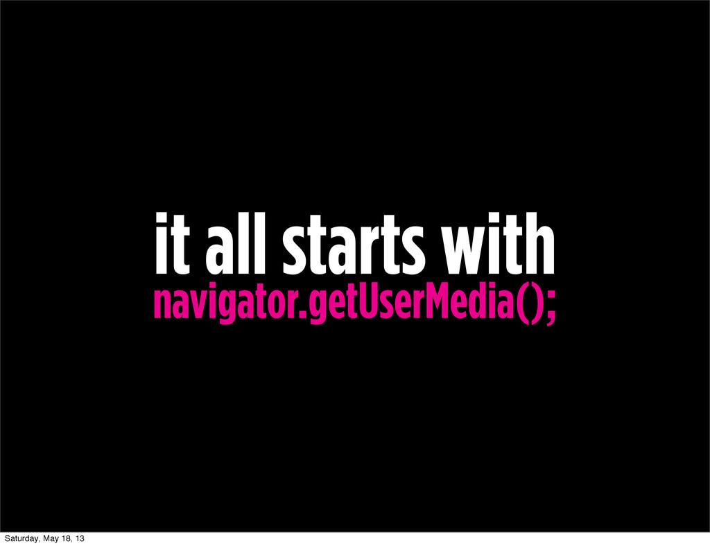 it all starts with navigator.getUserMedia(); Sa...