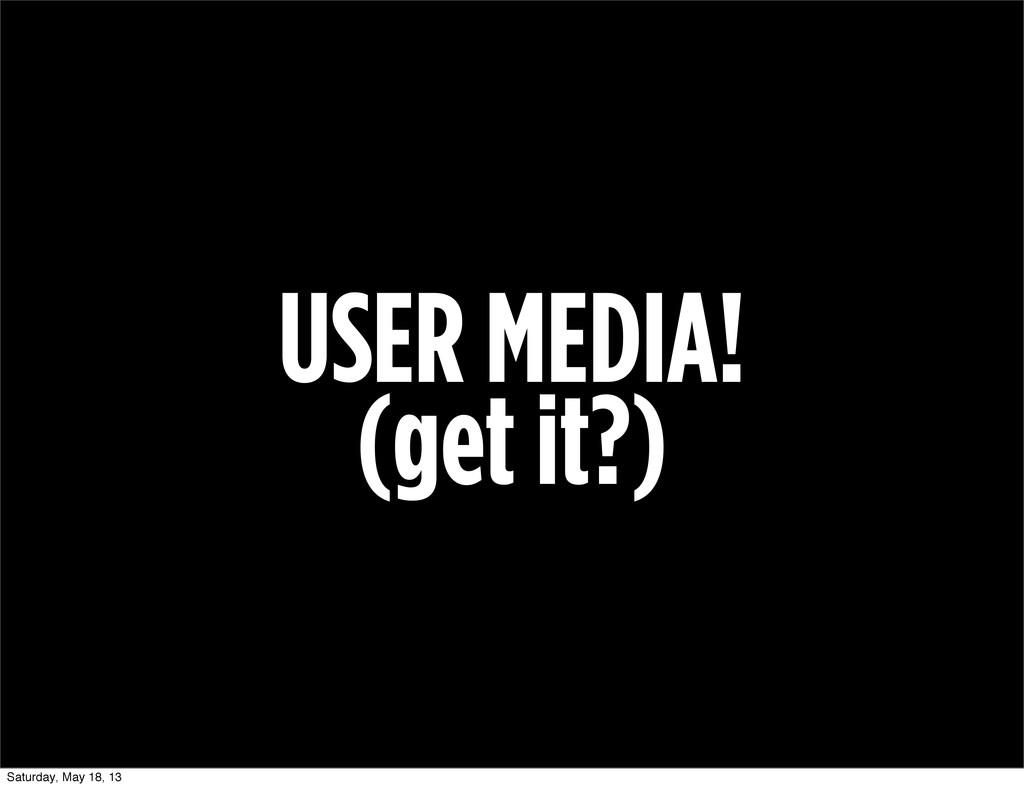 USER MEDIA! (get it?) Saturday, May 18, 13
