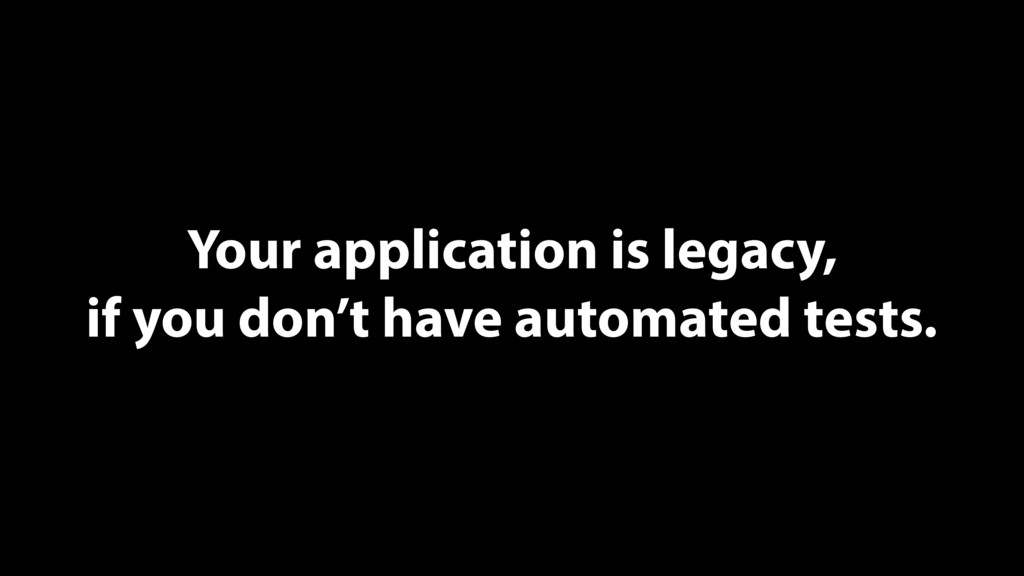 Your application is legacy, if you don't have a...