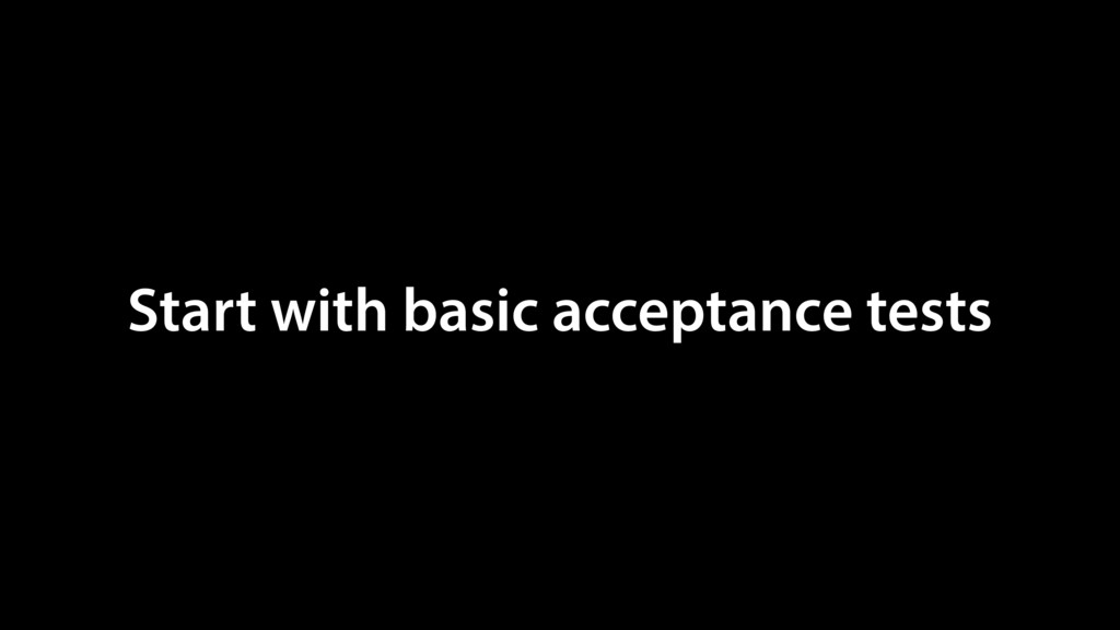 Start with basic acceptance tests