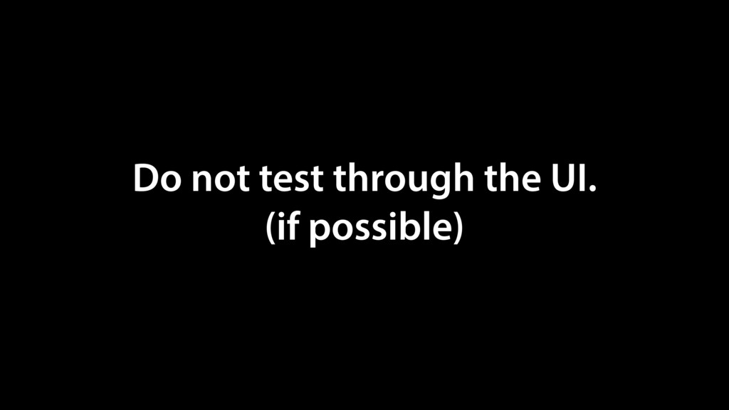 Do not test through the UI. (if possible)