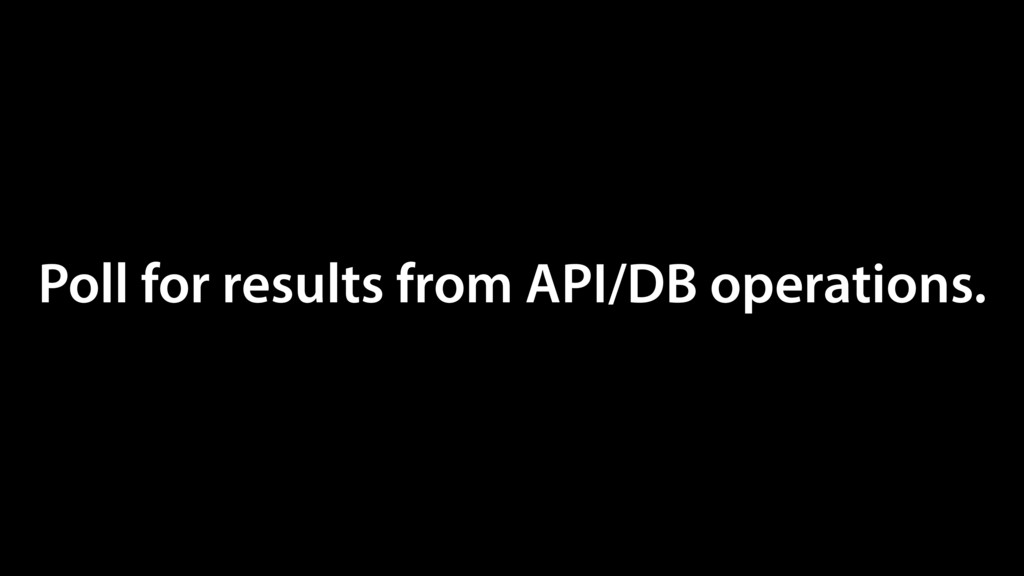 Poll for results from API/DB operations.