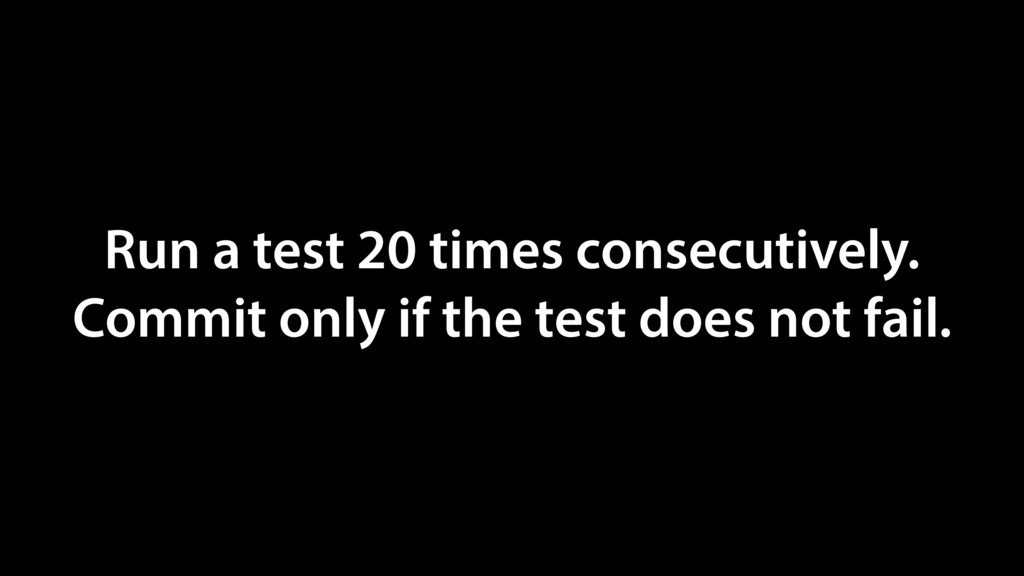 Run a test 20 times consecutively. Commit only ...