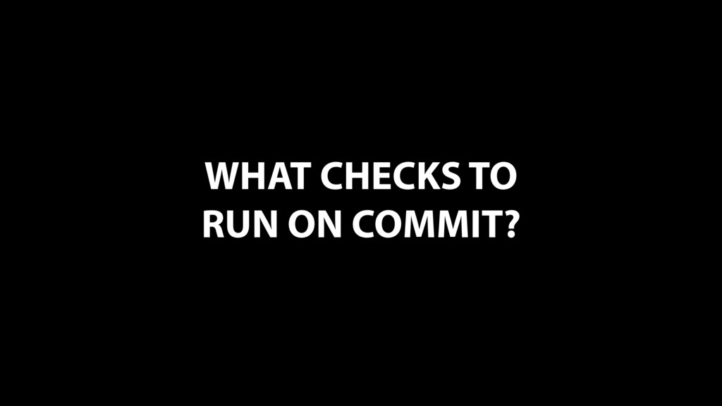 WHAT CHECKS TO RUN ON COMMIT?