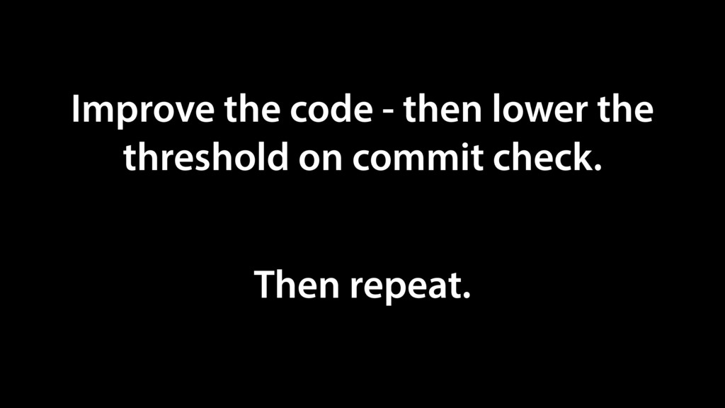 Improve the code - then lower the threshold on ...