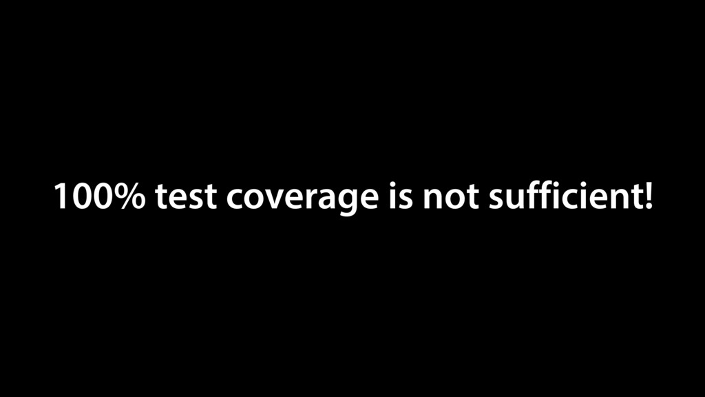 100% test coverage is not sufficient!