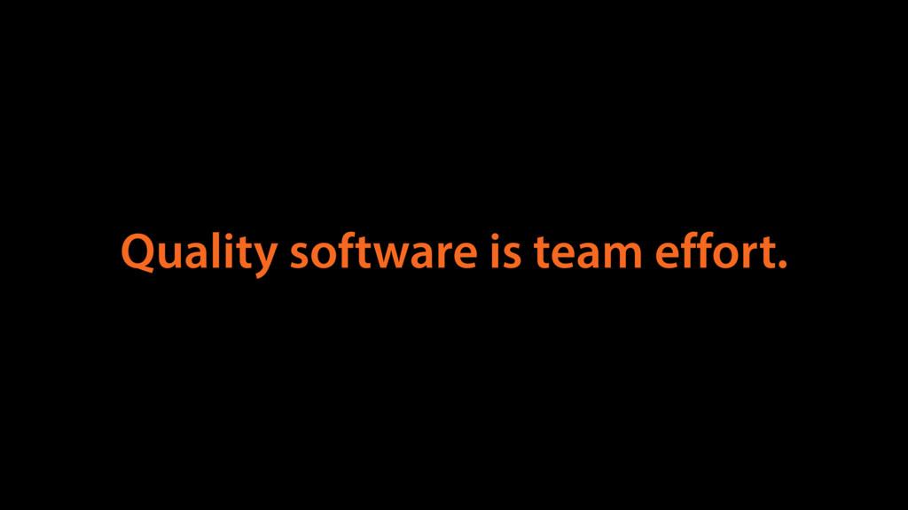 Quality software is team effort.
