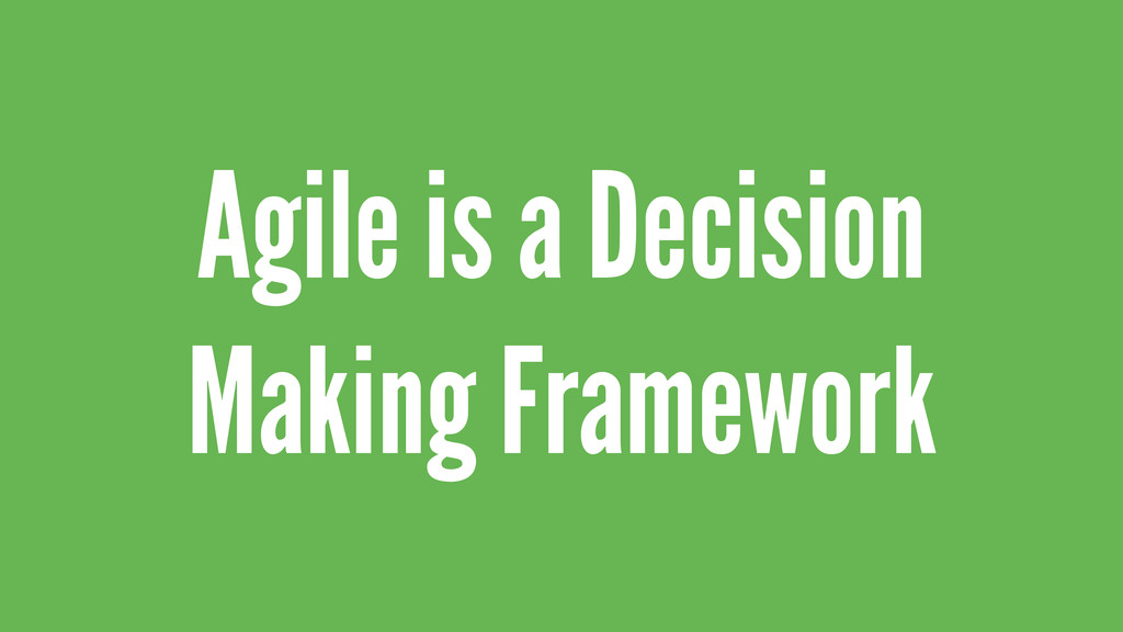 Agile is a Decision Making Framework