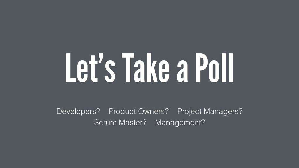 Let's Take a Poll Developers? Product Owners? P...